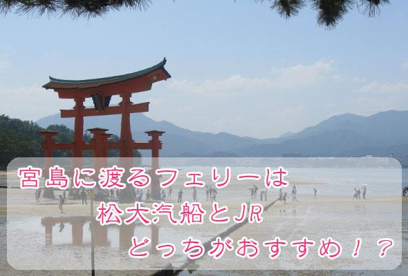 宮島に渡るフェリーは松大汽船とJRのどっちがおすすめ?料金や航路を解説!
