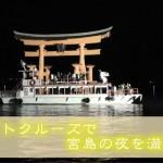 宮島・厳島神社ナイトクルーズの料金と遊覧船乗り場!!