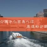 広島観光を効率的に!!平和公園から宮島へは高速船が便利!!