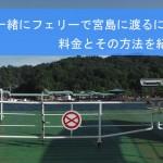 車と一緒にフェリーで宮島に渡るには?料金とその方法を紹介!