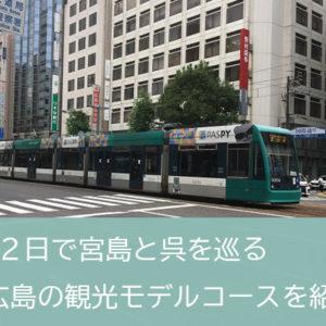 1泊2日で宮島と呉を巡る広島の観光モデルコースを紹介!